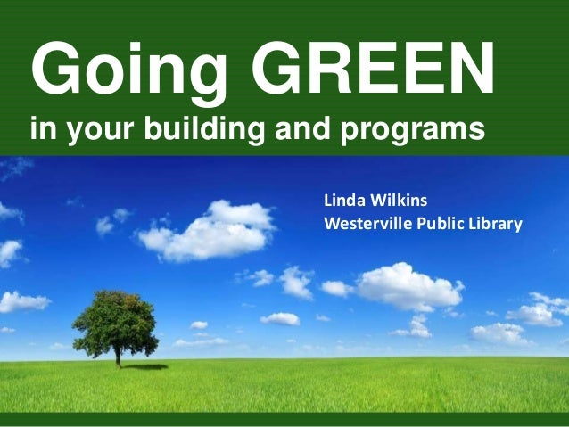 Going GREEN in your building and programs Linda Wilkins Westerville Public Library
