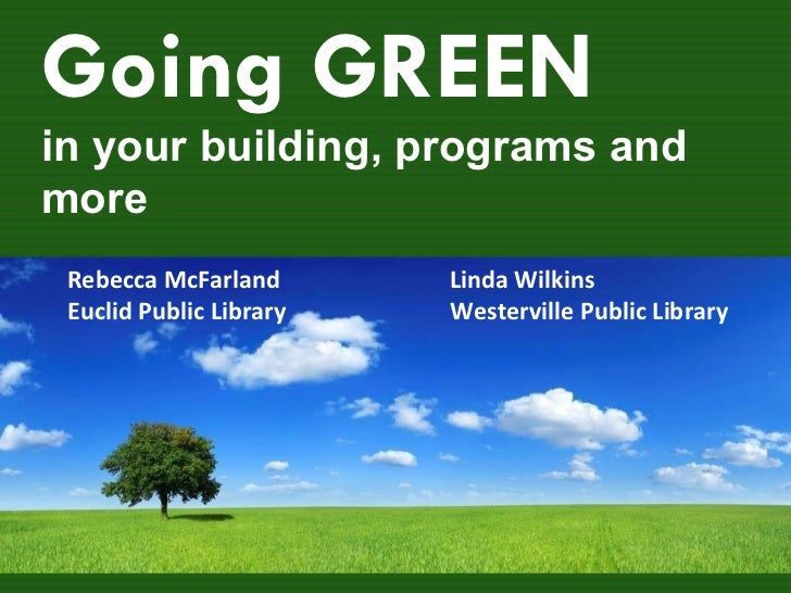 Going GREEN in your building, programs and more Linda Wilkins Westerville Public Library Rebecca McFarland Euclid Public L...
