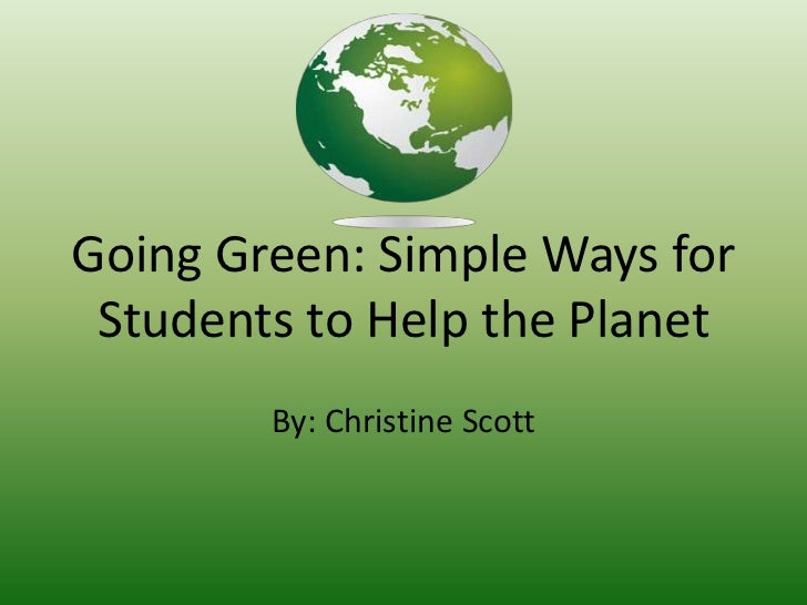 Going Green: Simple Ways for Students to Help the Planet<br />By: Christine Scott<br />