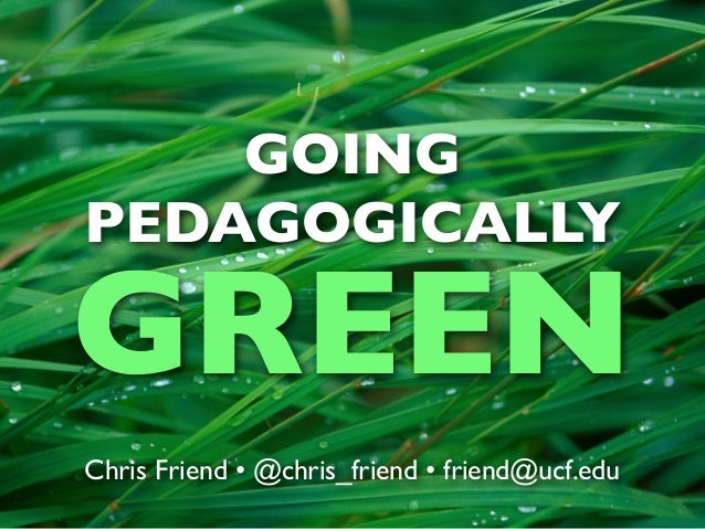 GOINGPEDAGOGICALLYGREENChris Friend • @chris_friend • friend@ucf.edu