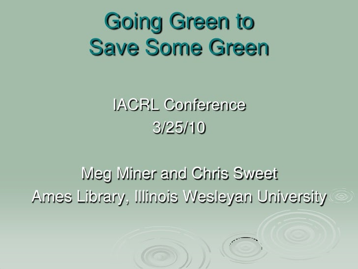 Going Green to Save Some Green<br />IACRL Conference<br />3/25/10<br />Meg Miner and Chris Sweet<br />Ames Library, Illino...