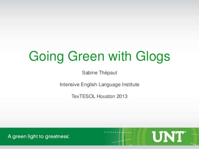 Going Green with Glogs Sabine Thépaut  Intensive English Language Institute TexTESOL Houston 2013