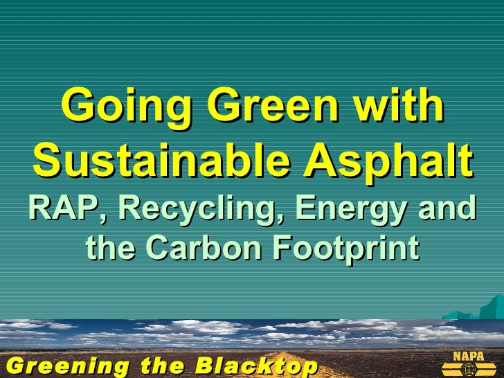 Greening the Blacktop Going Green with Sustainable Asphalt RAP, Recycling, Energy and the Carbon Footprint