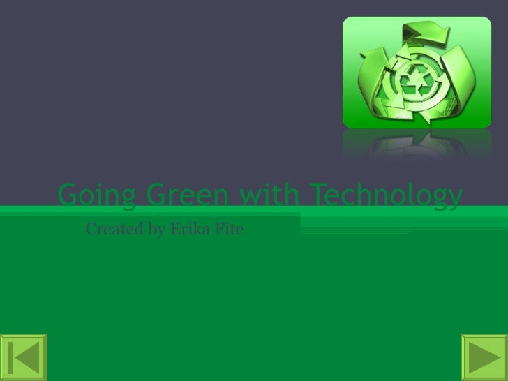 Going Green with Technology Created by Erika Fite