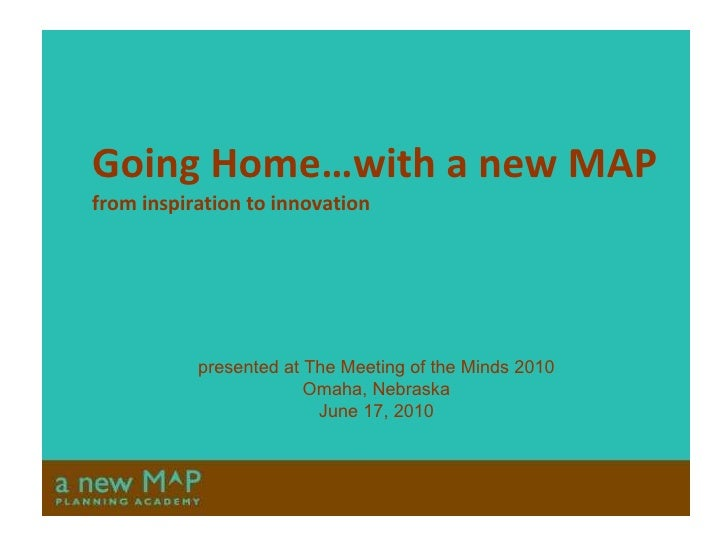 Going Home…with a new MAP from inspiration to innovation presented at The Meeting of the Minds 2010 Omaha, Nebraska June 1...