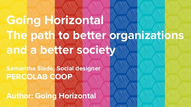 Going Horizontal The path to better organizations and a better society Samantha Slade, Social designer PERCOLAB COOP Autho...
