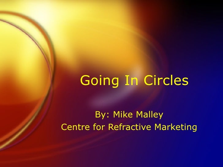 Going In Circles By: Mike Malley Centre for Refractive Marketing