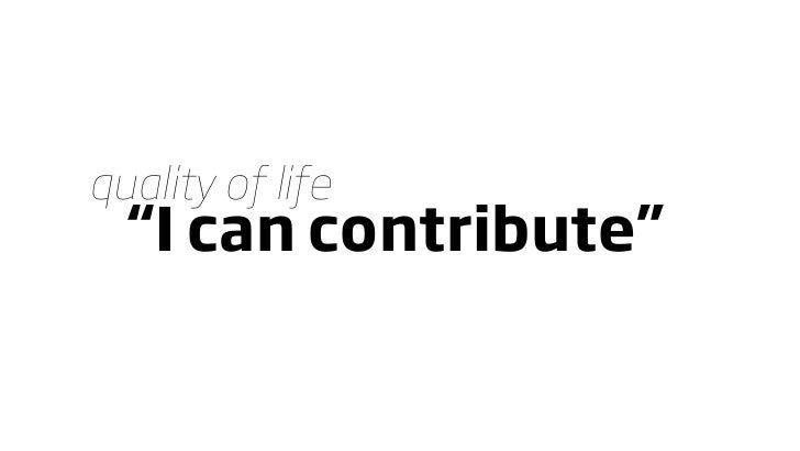 """quality of life   """"I can contribute"""""""