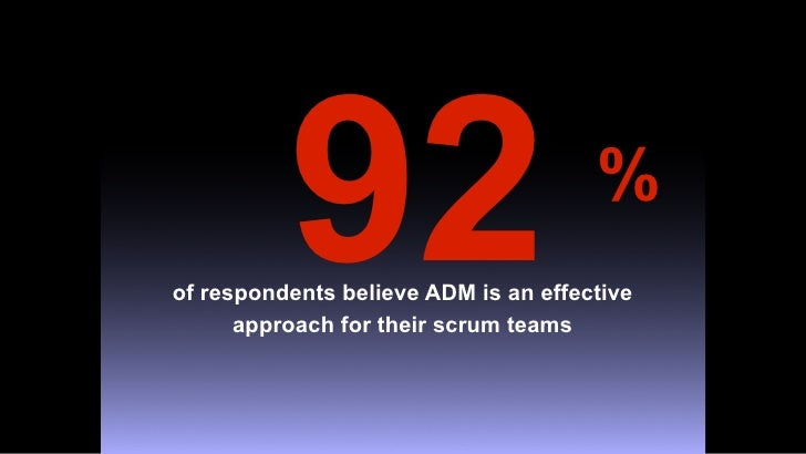 92                          % of respondents believe ADM is an effective       approach for their scrum teams