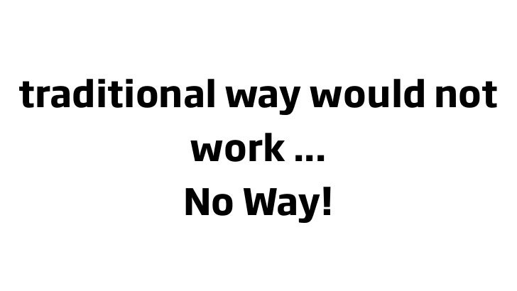 traditional way would not          work ...          No Way!