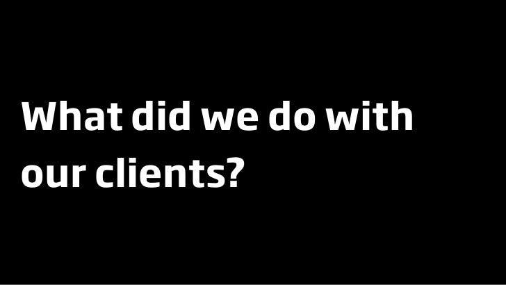 What did we do with our clients?