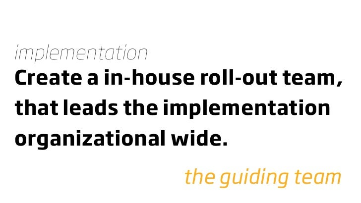 implementation Create a in-house roll-out team, that leads the implementation organizational wide.                 the gui...