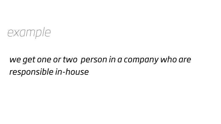 example  we get one or two person in a company who are responsible in-house