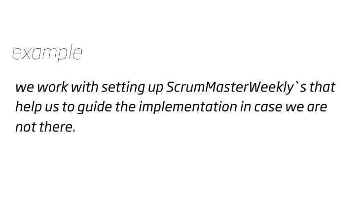 example we work with setting up ScrumMasterWeekly`s that help us to guide the implementation in case we are not there.