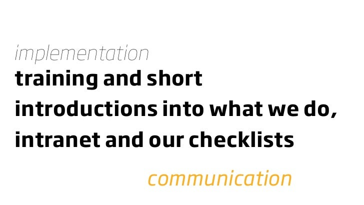 implementation training and short introductions into what we do, intranet and our checklists             communication