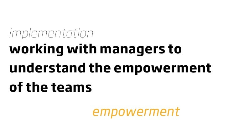 implementation working with managers to understand the empowerment of the teams           empowerment