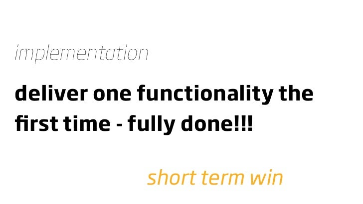 implementation  deliver one functionality the first time - fully done!!!               short term win