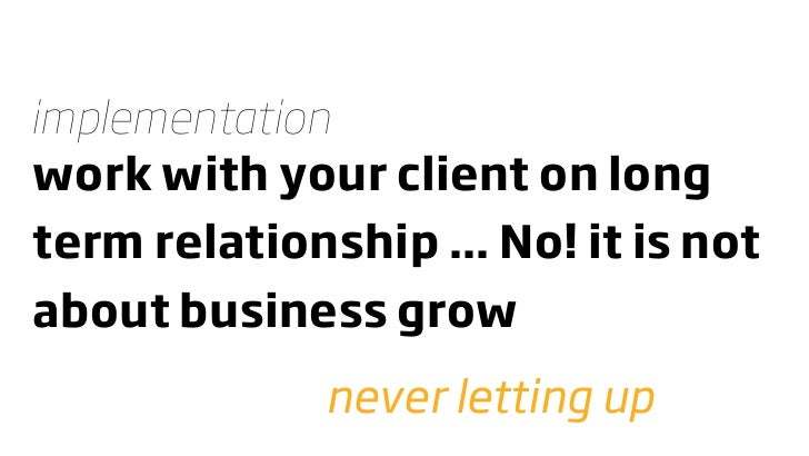 implementation work with your client on long term relationship ... No! it is not about business grow               never l...