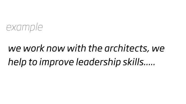 example  we work now with the architects, we help to improve leadership skills.....