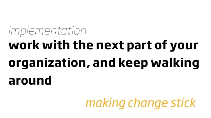 implementation work with the next part of your organization, and keep walking around             making change stick