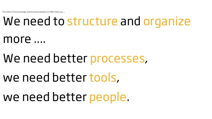 The claim of most manager and business people is a reflex they say ....     We need to structure and organize more .... We ...