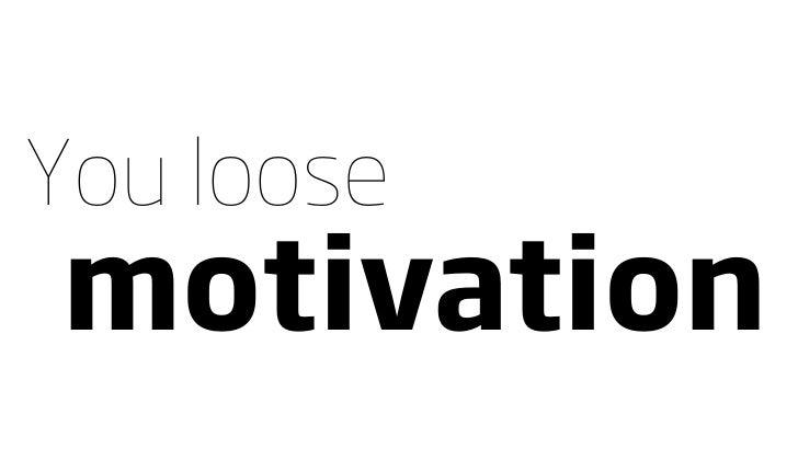 You loose motivation