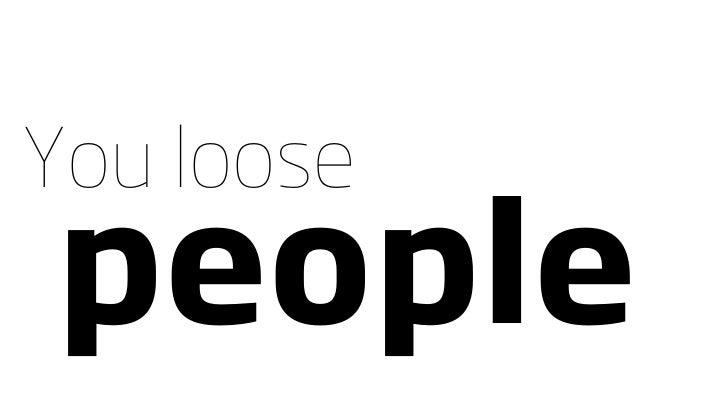 You loose people