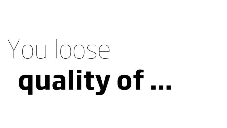 You loose  quality of ...