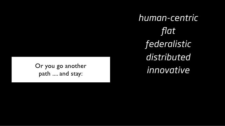 human-centric                             flat                         federalistic                         distributed Or ...