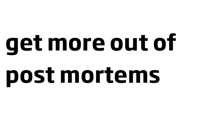 get more out of post mortems