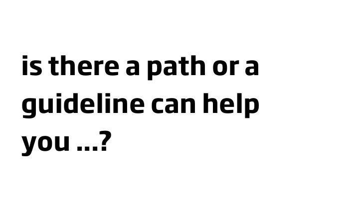is there a path or a guideline can help you ...?