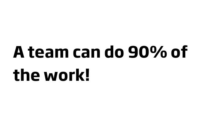 A team can do 90% of the work!