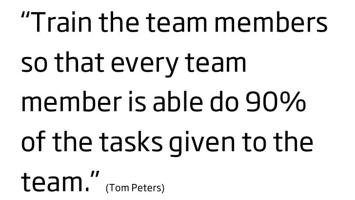 """""""Train the team members so that every team member is able do 90% of the tasks given to the team.""""(Tom Peters)"""