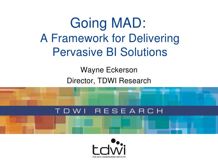 Wayne Eckerson Director, TDWI Research Going MAD:  A Framework for Delivering Pervasive BI Solutions