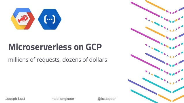 Microserverless on GCP millions of requests, dozens of dollars Joseph Lust mabl engineer @lustcoder