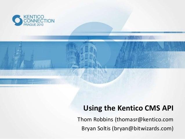 Using the Kentico CMS API Thom Robbins (thomasr@kentico.com Bryan Soltis (bryan@bitwizards.com)