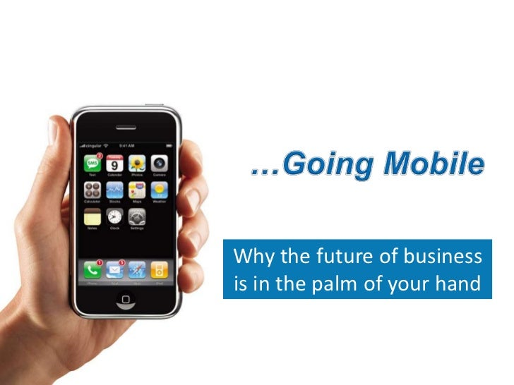 …Going Mobile<br />Why the future of business is in the palm of your hand<br />