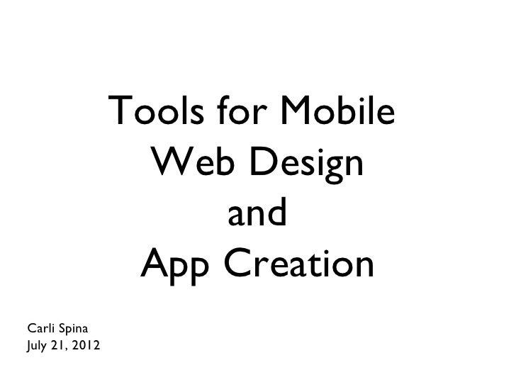 Tools for Mobile                  Web Design                       and                 App CreationCarli SpinaJuly 21, 2012