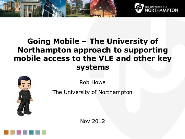 Going Mobile – The University of Northampton approach to supportingmobile access to the VLE and other key               sy...