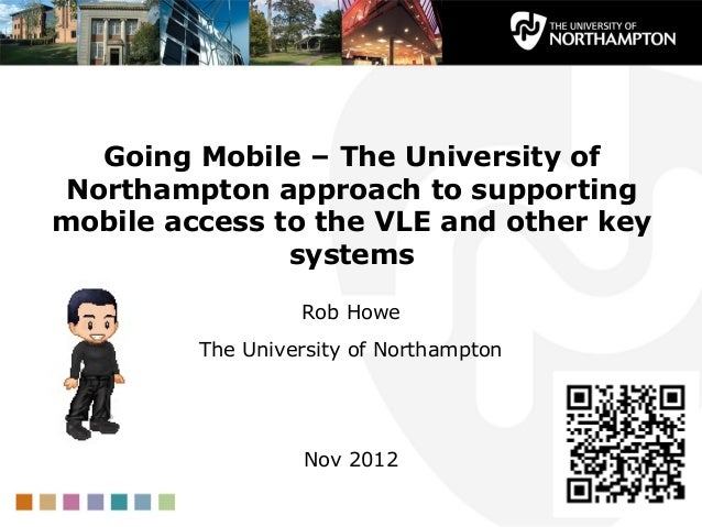 Going Mobile – The University of Northampton approach to supporting mobile access to the VLE and other key systems Rob How...