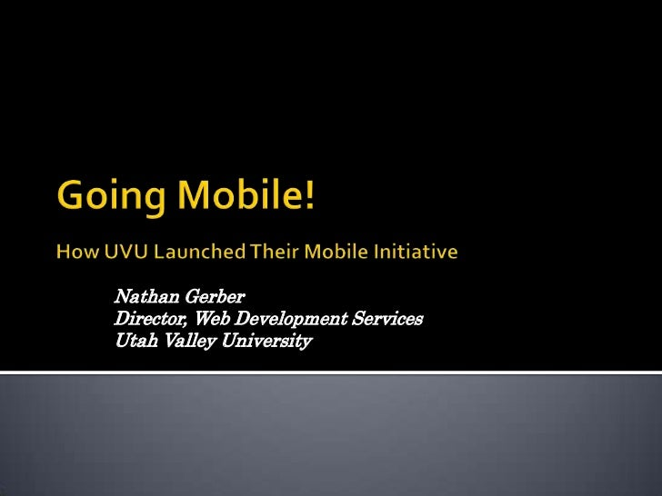 Going Mobile!How UVU Launched Their Mobile Initiative<br />Nathan Gerber <br />Director, Web Development Services<br />Uta...