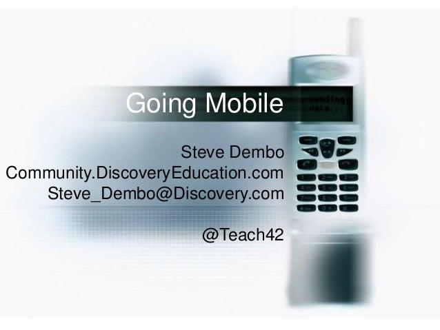 Going Mobile                    Steve DemboCommunity.DiscoveryEducation.com   Steve_Dembo@Discovery.com                   ...
