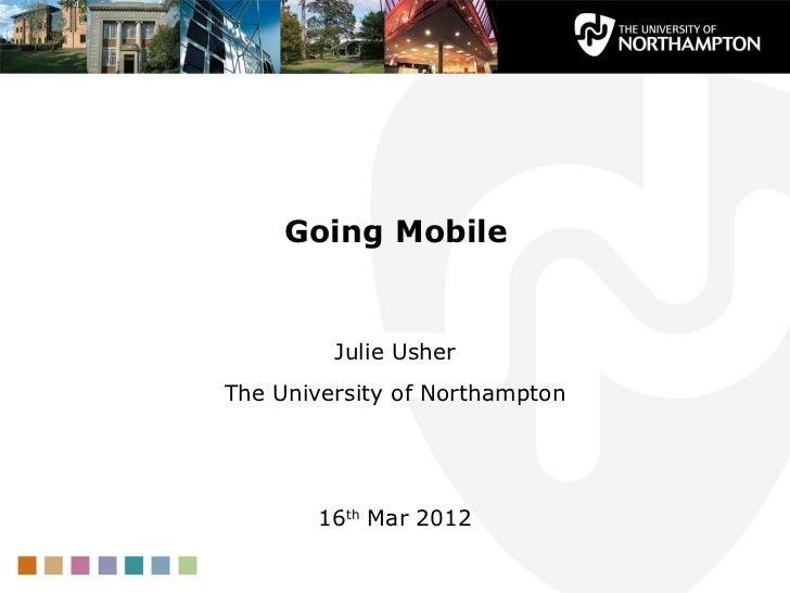 Going Mobile         Julie UsherThe University of Northampton       16th Mar 2012