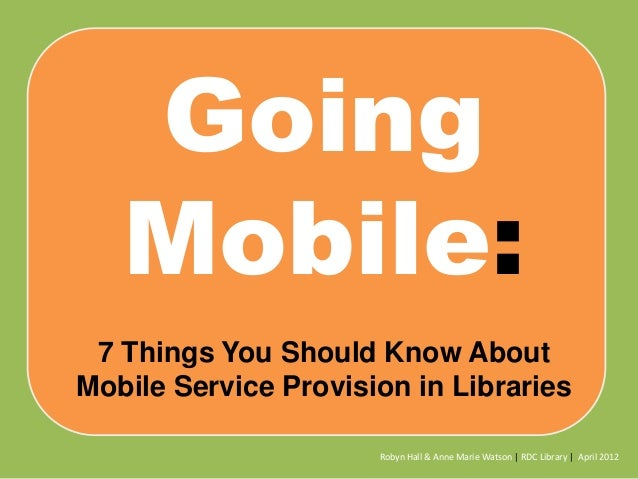 Going Mobile: 7 Things You Should Know About Mobile Service Provision in Libraries Robyn Hall & Anne Marie Watson | RDC Li...