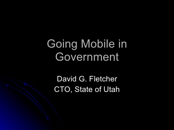 Going Mobile in Government David G. Fletcher CTO, State of Utah