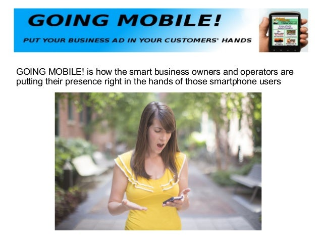 GOING MOBILE! is how the smart business owners and operators are putting their presence right in the hands of those smartp...
