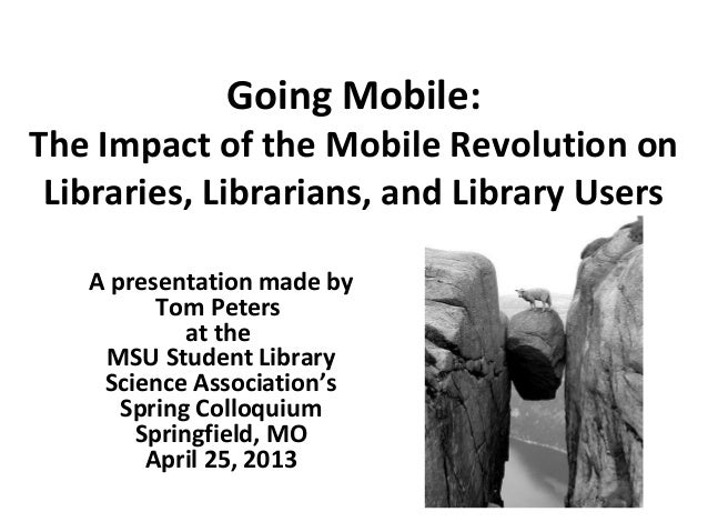 Going Mobile:The Impact of the Mobile Revolution onLibraries, Librarians, and Library UsersA presentation made byTom Peter...