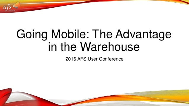 Going Mobile: The Advantage in the Warehouse 2016 AFS User Conference