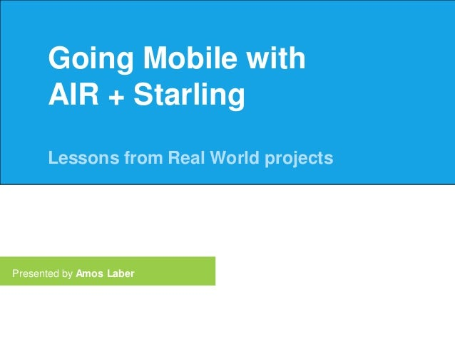 Going Mobile with AIR + Starling Lessons from Real World projects  Presented by Amos Laber
