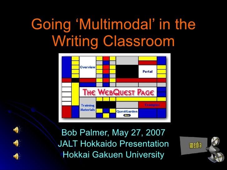 Going 'Multimodal' in the Writing Classroom Bob Palmer, May 27, 2007 JALT Hokkaido Presentation Hokkai Gakuen University